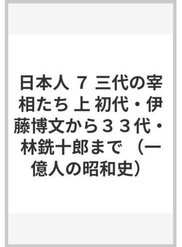 日本人 7 三代の宰相たち 上 初代・伊藤博文から33代・林銑十郎まで