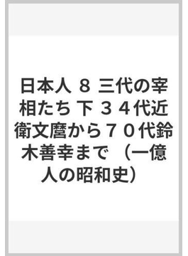日本人 8 三代の宰相たち 下 34代近衛文麿から70代鈴木善幸まで