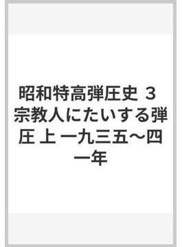 昭和特高弾圧史 3 宗教人にたいする弾圧 上 一九三五〜四一年