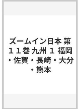 ズームイン日本 第11巻 九州 1 福岡・佐賀・長崎・大分・熊本