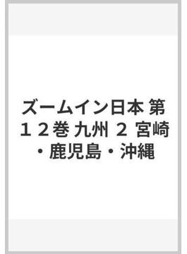 ズームイン日本 第12巻 九州 2 宮崎・鹿児島・沖縄