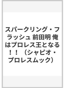 スパークリング・フラッシュ 前田明 俺はプロレス王となる!!