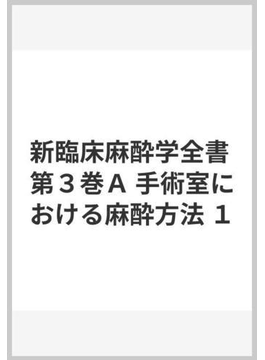 新臨床麻酔学全書 第3巻 A 手術室における麻酔方法 1