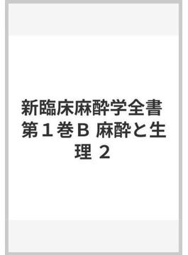 新臨床麻酔学全書 第1巻 B 麻酔と生理 2