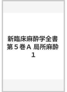新臨床麻酔学全書 第5巻 A 局所麻酔 1