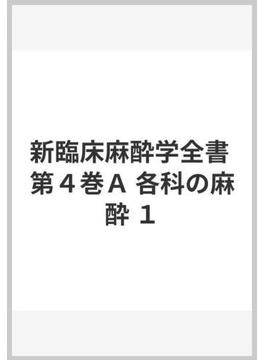新臨床麻酔学全書 第4巻 A 各科の麻酔 1