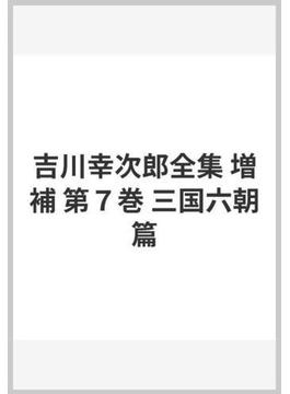 吉川幸次郎全集 増補 第7巻 三国六朝篇