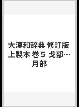 大漢和辞典 修訂版 巻5 戈部……月部