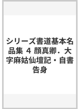 シリーズ書道基本名品集 4 顔真卿.大字麻姑仙壇記・自書告身