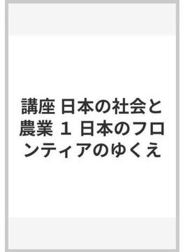 講座 日本の社会と農業 1 日本のフロンティアのゆくえ