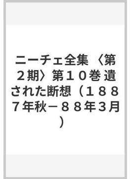 ニーチェ全集 (第2期)第10巻 遺された断想(1887年秋‐88年3月)