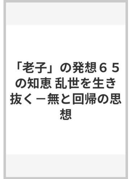 「老子」の発想65の知恵 乱世を生き抜く−−無と回帰の思想