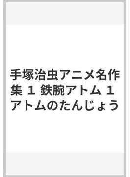 手塚治虫アニメ名作集 1 鉄腕アトム 1 アトムのたんじょう
