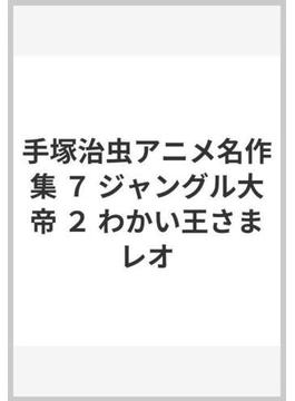 手塚治虫アニメ名作集 7 ジャングル大帝 2 わかい王さまレオ