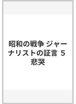 昭和の戦争 ジャーナリストの証言 5 悲哭