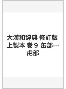 大漢和辞典 修訂版 巻9 缶部……虍部