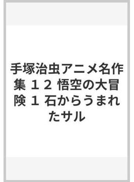 手塚治虫アニメ名作集 12 悟空の大冒険 1 石からうまれたサル