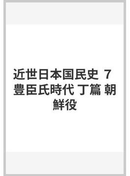 近世日本国民史 7 豊臣氏時代 丁篇 朝鮮役