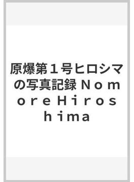 原爆第1号ヒロシマの写真記録 No more Hiroshima