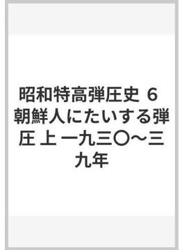 昭和特高弾圧史 6 朝鮮人にたいする弾圧 上 一九三〇〜三九年