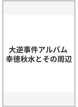 大逆事件アルバム 幸徳秋水とその周辺