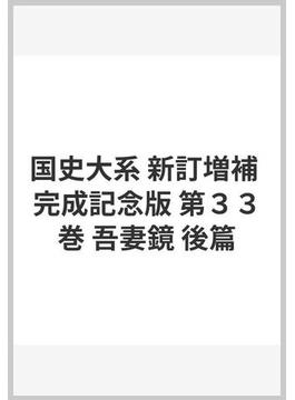 国史大系 新訂増補 完成記念版 第33巻 吾妻鏡 後篇