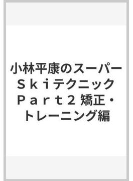 小林平康のスーパーSkiテクニック Part2 矯正・トレーニング編