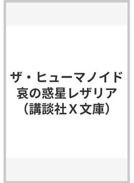 ザ・ヒューマノイド 哀の惑星レザリア(講談社X文庫)