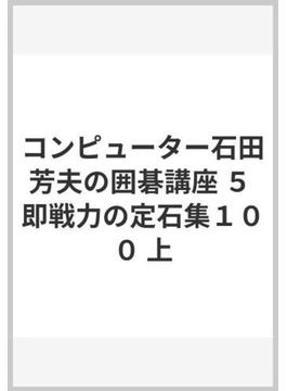 コンピューター石田芳夫の囲碁講座 5 即戦力の定石集100 上