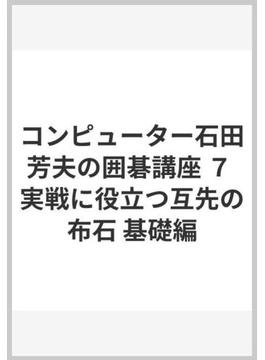 コンピューター石田芳夫の囲碁講座 7 実戦に役立つ互先の布石 基礎編