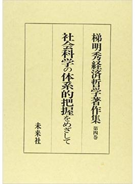 梯明秀経済哲学著作集 第4巻 社会科学の体系的把握をめざして