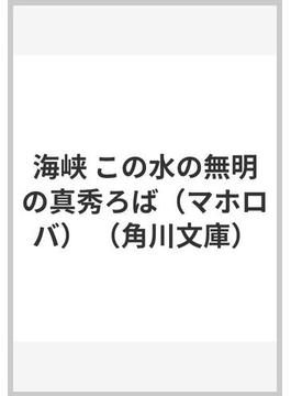 海峡 この水の無明の真秀ろば(マホロバ)(角川文庫)