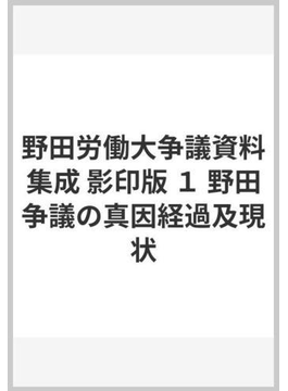 野田労働大争議資料集成 影印版 1 野田争議の真因経過及現状