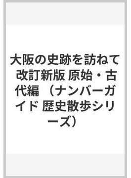 大阪の史跡を訪ねて 改訂新版 原始・古代編