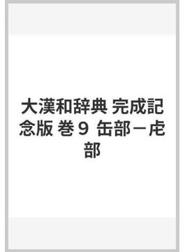 大漢和辞典 完成記念版 巻9 缶部−虍部