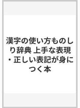 漢字の使い方ものしり辞典 上手な表現・正しい表記が身につく本
