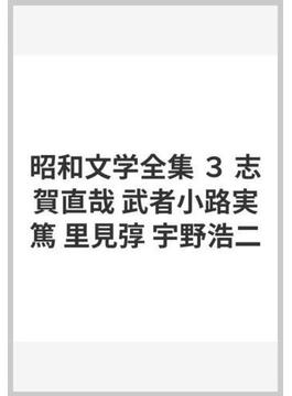 昭和文学全集 3 志賀直哉 武者小路実篤 里見弴 宇野浩二