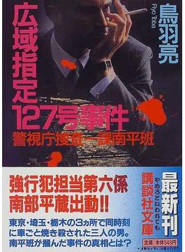 広域指定127号事件 警視庁捜査一課南平班(講談社文庫)