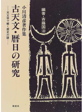 古天文・暦日の研究 天文学で解く歴史の謎 小川清彦著作集