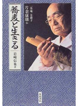 蕎麦と生きる 一茶庵友蕎子片倉康雄伝