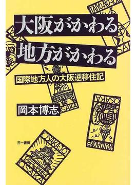 大阪がかわる地方がかわる 国際地方人の大阪逆移住記