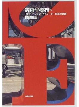美術から都市へ インディペンデント・キュレーター15年の軌跡