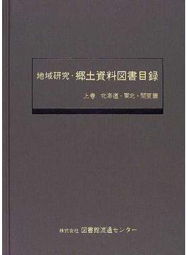 地域研究・郷土資料図書目録 上巻 北海道・東北・関東篇