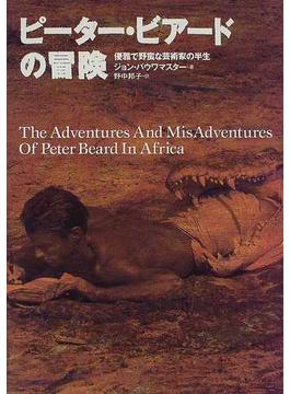 ピーター・ビアードの冒険 優雅で野蛮な芸術家の半生