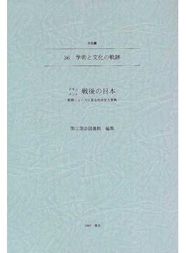ドキュメント戦後の日本 新聞ニュースに見る社会史大事典 36 学術と文化の軌跡