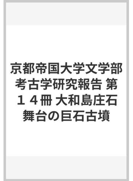 京都帝国大学文学部考古学研究報告 第14冊 大和島庄石舞台の巨石古墳
