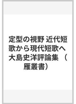 定型の視野 近代短歌から現代短歌へ 大島史洋評論集