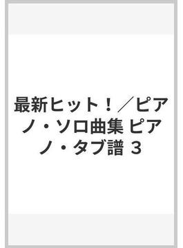 最新ヒット!/ピアノ・ソロ曲集 ピアノ・タブ譜 3