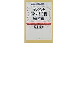 子どもを傷つける親癒す親 シスター鈴木秀子の親と子の愛の絆12のステージ あなたとあなたの周りの人を幸せにするワークブック