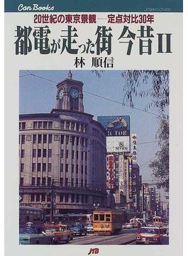 都電が走った街今昔 2 20世紀の東京景観−−定点対比30年